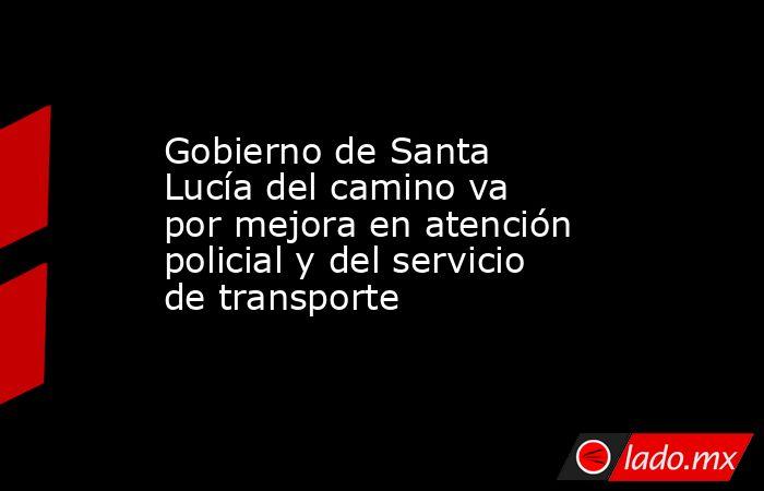 Gobierno de Santa Lucía del camino va por mejora en atención policial y del servicio de transporte. Noticias en tiempo real