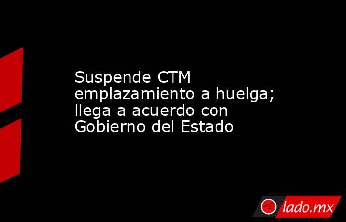 Suspende CTM emplazamiento a huelga; llega a acuerdo con Gobierno del Estado. Noticias en tiempo real