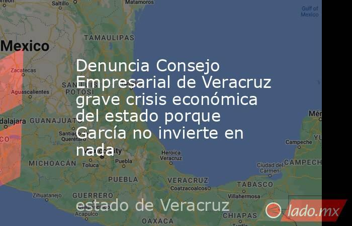 Denuncia Consejo Empresarial de Veracruz grave crisis económica del estado porque García no invierte en nada. Noticias en tiempo real