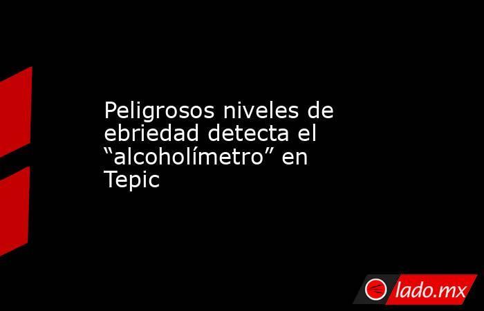 """Peligrosos niveles de ebriedad detecta el """"alcoholímetro"""" en Tepic. Noticias en tiempo real"""