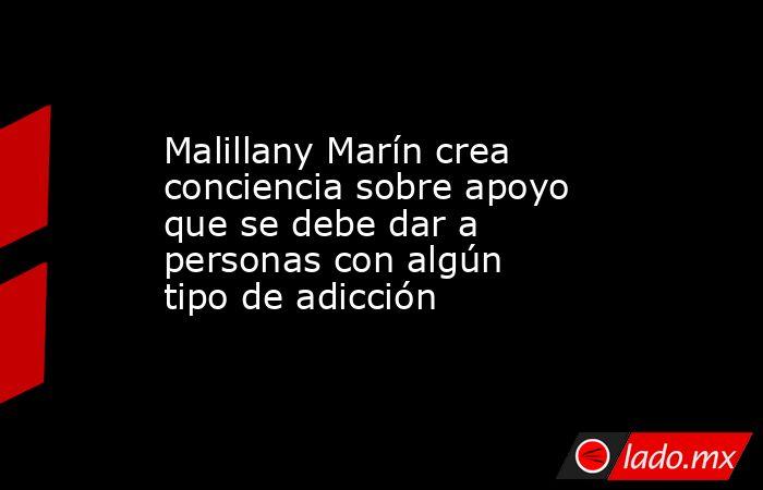 Malillany Marín crea conciencia sobre apoyo que se debe dar a personas con algún tipo de adicción. Noticias en tiempo real