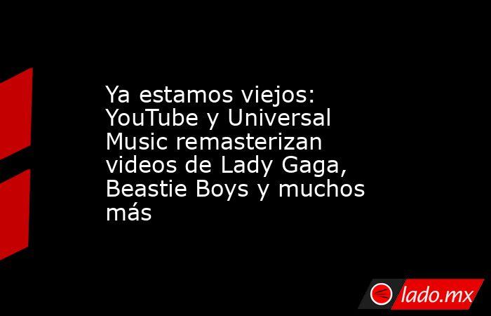 Ya estamos viejos: YouTube y Universal Music remasterizan videos de Lady Gaga, Beastie Boys y muchos más. Noticias en tiempo real