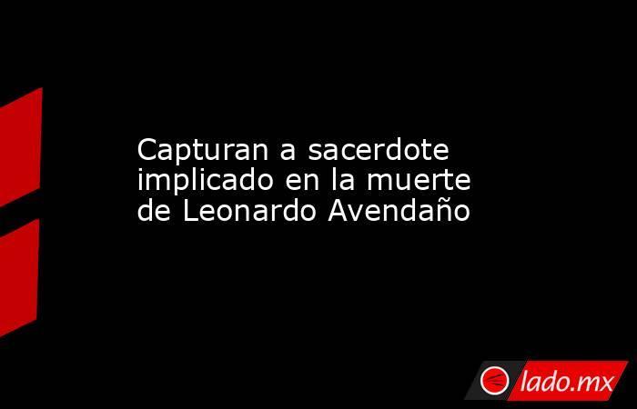 Capturan a sacerdote implicado en la muerte de Leonardo Avendaño. Noticias en tiempo real