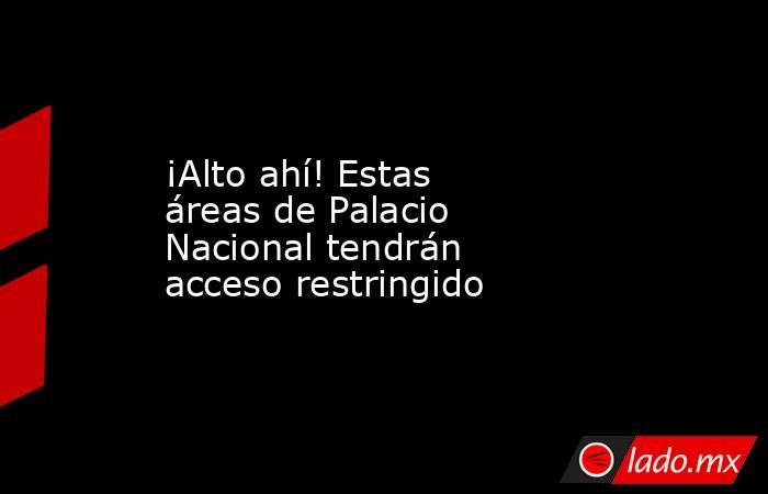 ¡Alto ahí! Estas áreas de Palacio Nacional tendrán acceso restringido. Noticias en tiempo real