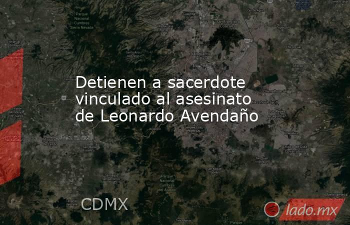 Detienen a sacerdote vinculado al asesinato de Leonardo Avendaño. Noticias en tiempo real