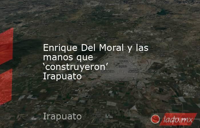 Enrique Del Moral y las manos que 'construyeron' Irapuato. Noticias en tiempo real