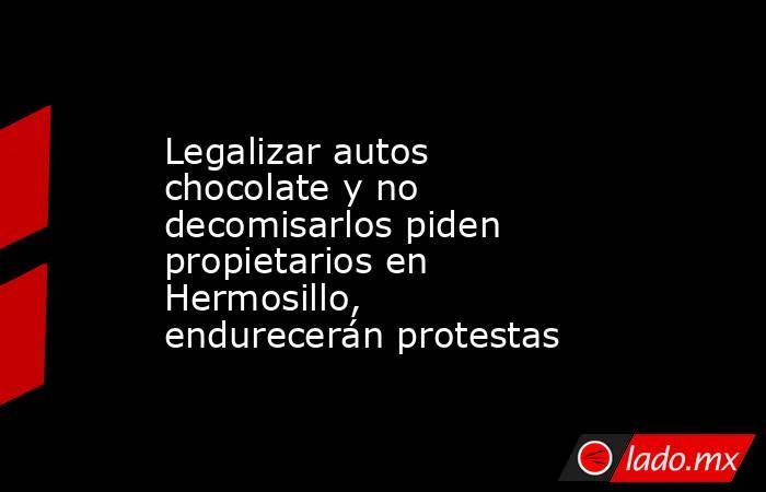 Legalizar autos chocolate y no decomisarlos piden propietarios en Hermosillo, endurecerán protestas. Noticias en tiempo real