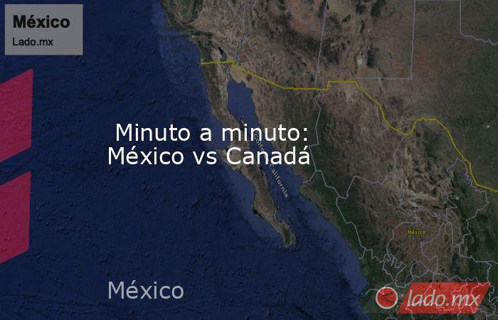 Minuto a minuto: México vs Canadá. Noticias en tiempo real