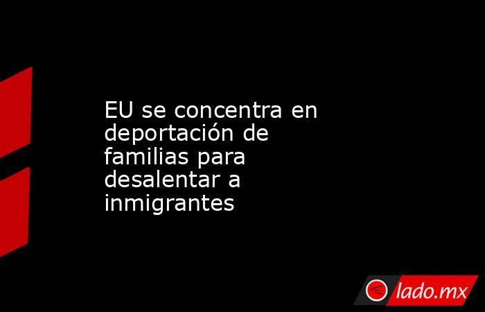 EU se concentra en deportación de familias para desalentar a inmigrantes. Noticias en tiempo real