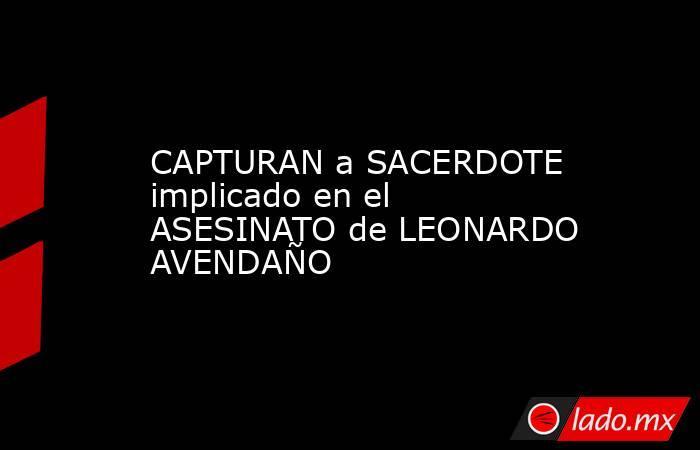 CAPTURAN a SACERDOTE implicado en el ASESINATO de LEONARDO AVENDAÑO. Noticias en tiempo real