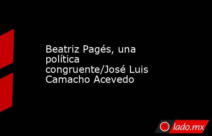 Beatriz Pagés, una política congruente/José Luis Camacho Acevedo. Noticias en tiempo real