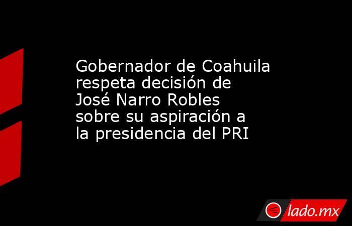 Gobernador de Coahuila respeta decisión de José Narro Robles sobre su aspiración a la presidencia del PRI . Noticias en tiempo real
