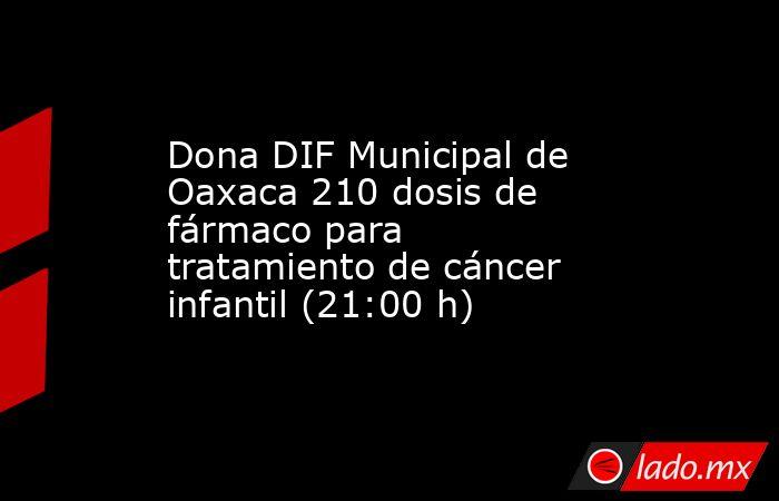Dona DIF Municipal de Oaxaca 210 dosis de  fármaco para tratamiento de cáncer infantil (21:00 h). Noticias en tiempo real