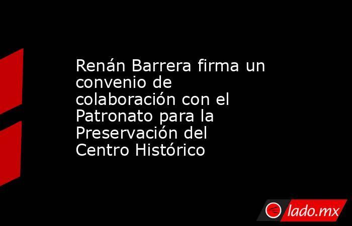 Renán Barrera firma un convenio de colaboración con el Patronato para la Preservación del Centro Histórico. Noticias en tiempo real