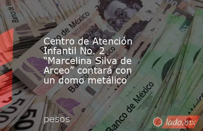 """Centro de Atención Infantil No. 2 """"Marcelina Silva de Arceo"""" contará con un domo metálico. Noticias en tiempo real"""