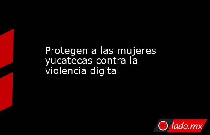 Protegen a las mujeres yucatecas contra la violencia digital. Noticias en tiempo real
