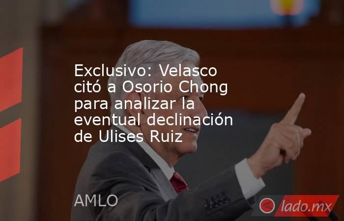 Exclusivo: Velasco citó a Osorio Chong para analizar la eventual declinación de Ulises Ruiz. Noticias en tiempo real
