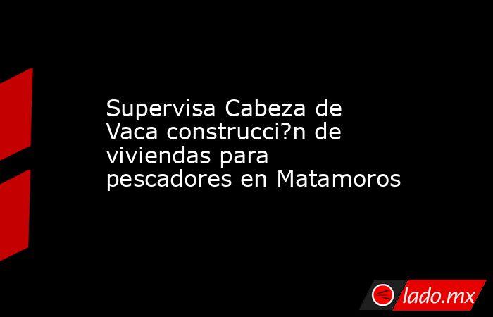 Supervisa Cabeza de Vaca construcci?n de viviendas para pescadores en Matamoros. Noticias en tiempo real