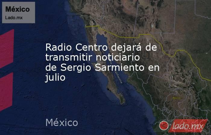 Radio Centro dejará de transmitir noticiario de Sergio Sarmiento en julio. Noticias en tiempo real