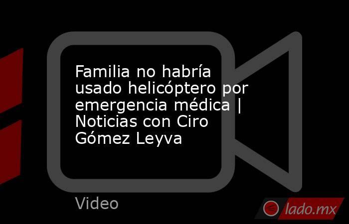 Familia no habría usado helicóptero por emergencia médica | Noticias con Ciro Gómez Leyva. Noticias en tiempo real