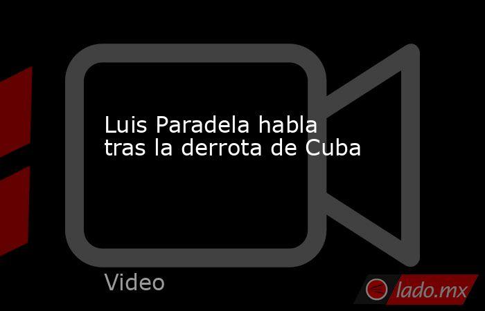 Luis Paradela habla tras la derrota de Cuba. Noticias en tiempo real