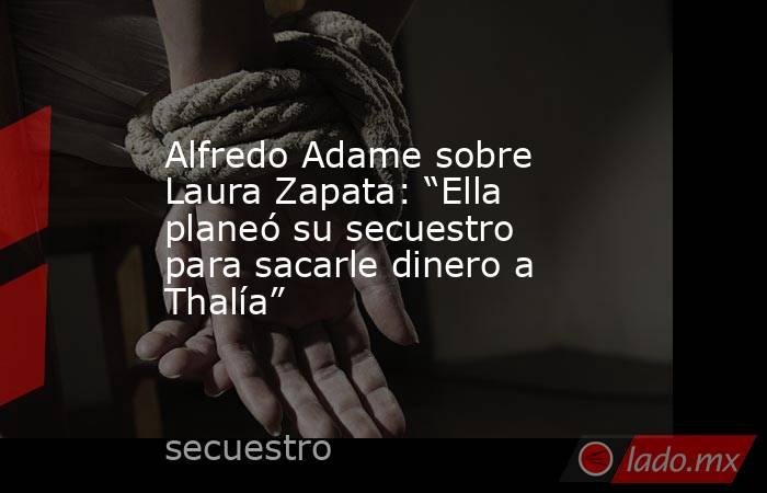 """Alfredo Adame sobre Laura Zapata: """"Ella planeó su secuestro para sacarle dinero a Thalía"""". Noticias en tiempo real"""