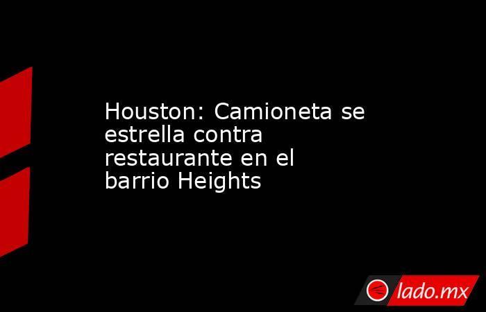 Houston: Camioneta se estrella contra restaurante en el barrio Heights. Noticias en tiempo real