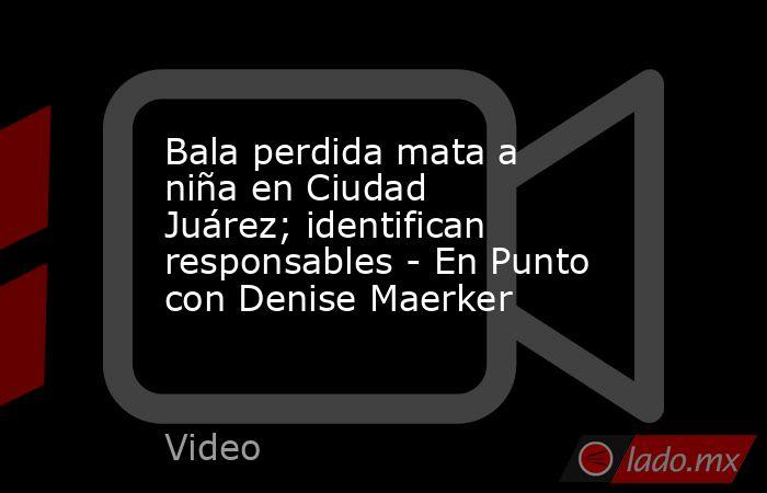 Bala perdida mata a niña en Ciudad Juárez; identifican responsables - En Punto con Denise Maerker. Noticias en tiempo real