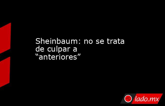 """Sheinbaum: no se trata de culpar a """"anteriores"""". Noticias en tiempo real"""