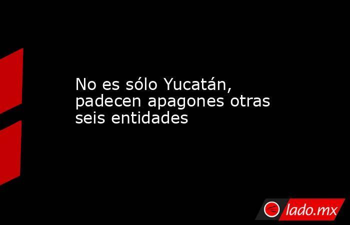No es sólo Yucatán, padecen apagones otras seis entidades. Noticias en tiempo real