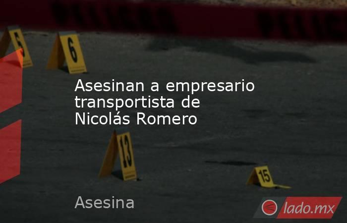 Asesinan a empresario transportista de Nicolás Romero. Noticias en tiempo real