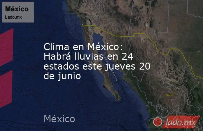 Clima en México: Habrá lluvias en 24 estados este jueves 20 de junio. Noticias en tiempo real