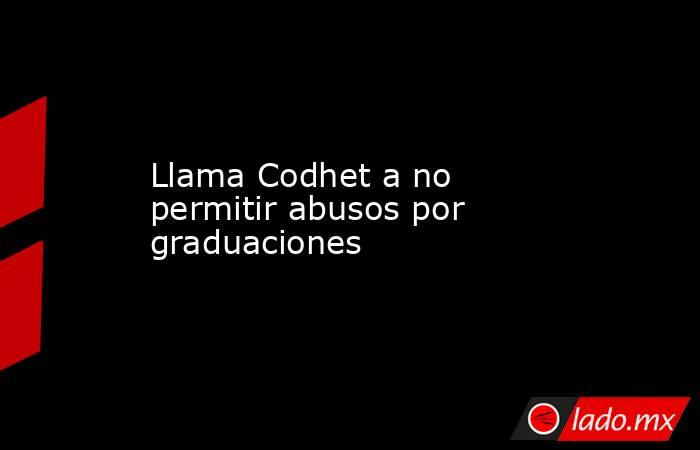 Llama Codhet a no permitir abusos por graduaciones. Noticias en tiempo real
