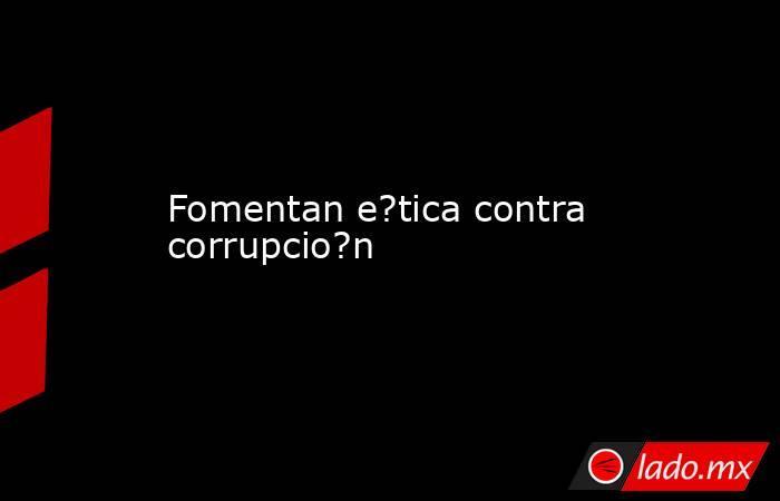 Fomentan e?tica contra corrupcio?n. Noticias en tiempo real