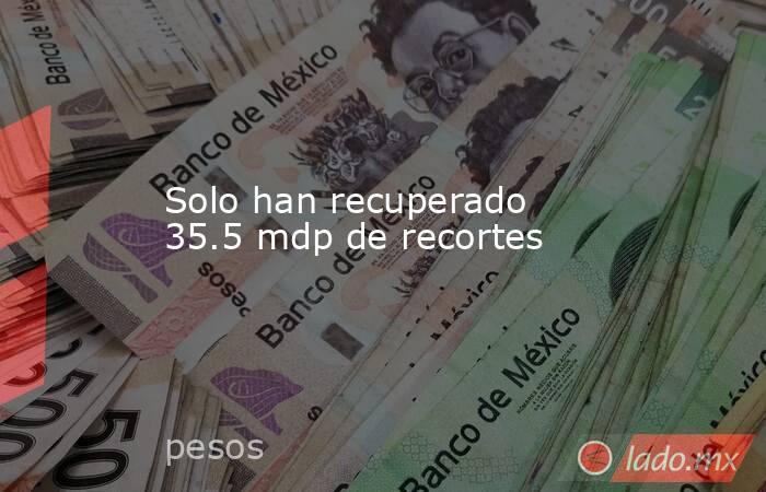 Solo han recuperado 35.5 mdp de recortes. Noticias en tiempo real
