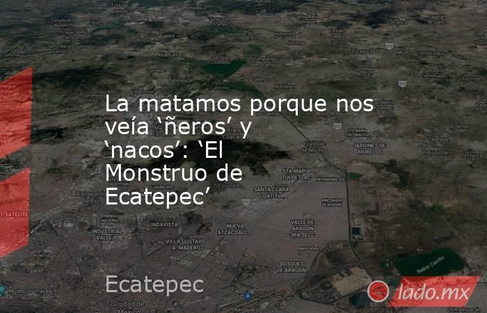 La matamos porque nos veía 'ñeros' y 'nacos': 'El Monstruo de Ecatepec' . Noticias en tiempo real