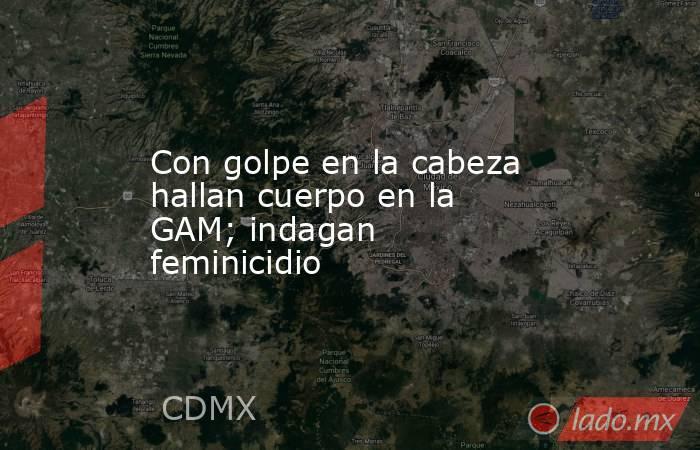 Con golpe en la cabeza hallan cuerpo en la GAM; indagan feminicidio. Noticias en tiempo real