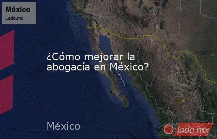 ¿Cómo mejorar la abogacía en México?. Noticias en tiempo real