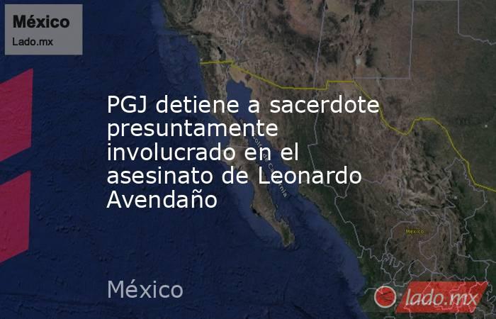 PGJ detiene a sacerdote presuntamente involucrado en el asesinato de Leonardo Avendaño. Noticias en tiempo real