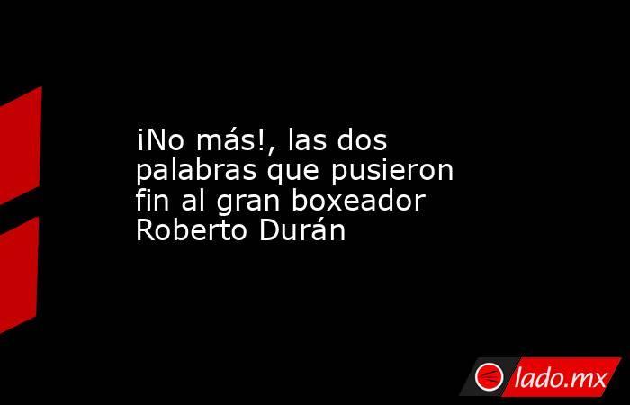 ¡No más!, las dos palabras que pusieron fin al gran boxeador Roberto Durán. Noticias en tiempo real