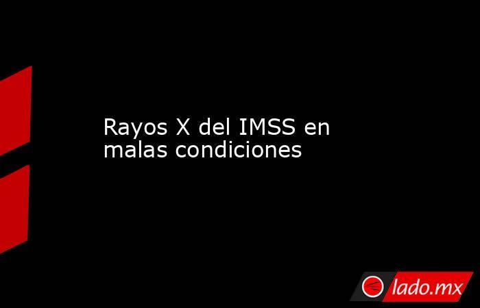 Rayos X del IMSS en malas condiciones. Noticias en tiempo real