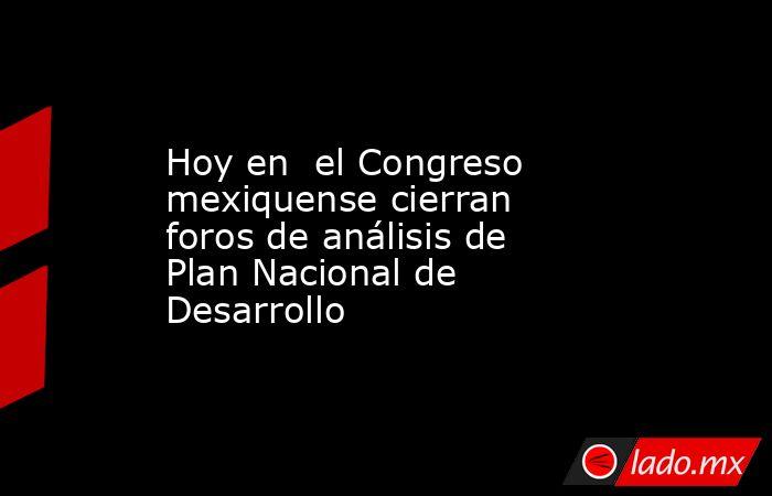 Hoy en  el Congreso mexiquense cierran foros de análisis de Plan Nacional de Desarrollo. Noticias en tiempo real