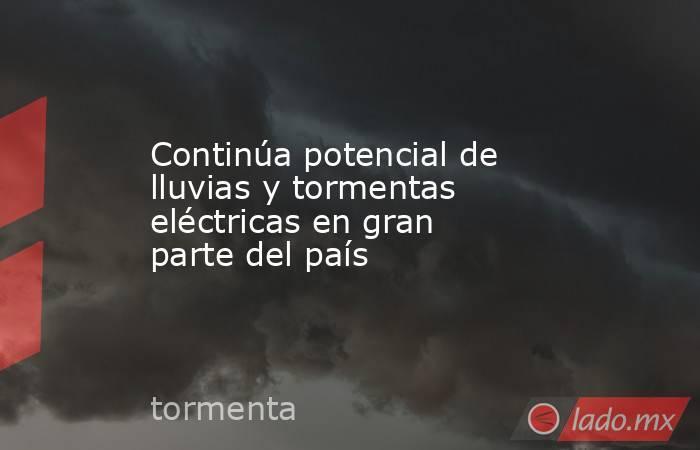 Continúa potencial de lluvias y tormentas eléctricas en gran parte del país. Noticias en tiempo real