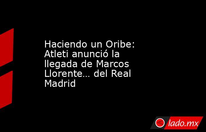 Haciendo un Oribe: Atleti anunció la llegada de Marcos Llorente… del Real Madrid. Noticias en tiempo real