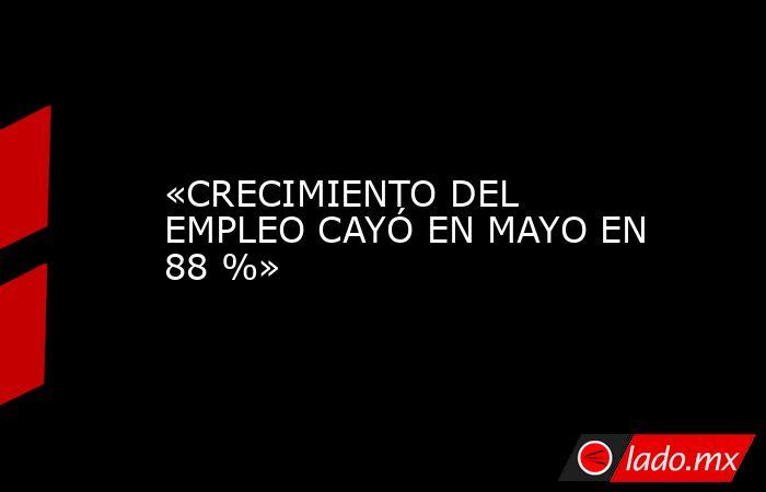 «CRECIMIENTO DEL EMPLEO CAYÓ EN MAYO EN 88 %». Noticias en tiempo real