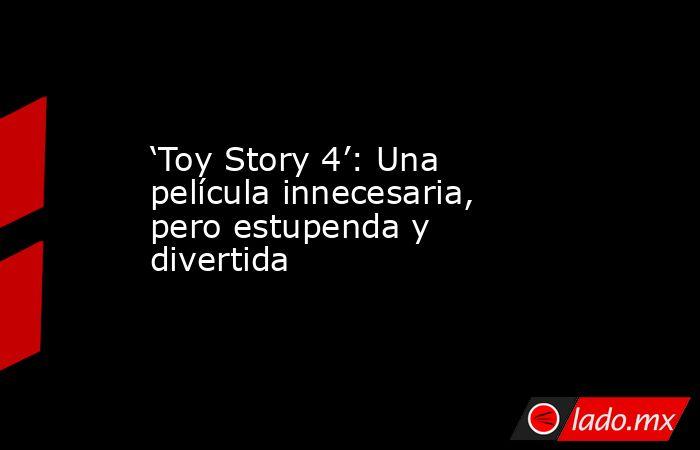 'Toy Story 4': Una película innecesaria, pero estupenda y divertida. Noticias en tiempo real