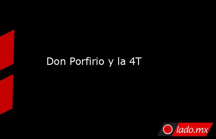 Don Porfirio y la 4T. Noticias en tiempo real