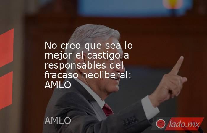 No creo que sea lo mejor el castigo a responsables del fracaso neoliberal: AMLO. Noticias en tiempo real