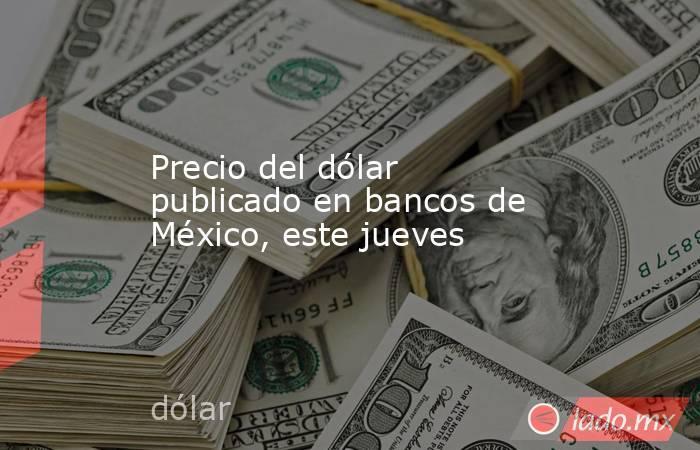 Precio del dólar publicado en bancos de México, este jueves. Noticias en tiempo real