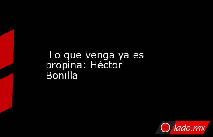 Lo que venga ya es propina: Héctor Bonilla. Noticias en tiempo real